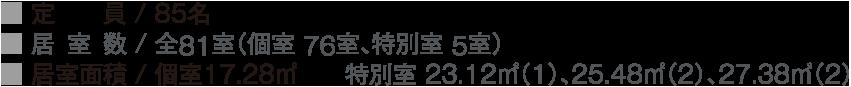 ■ 定  員 / 85名 ■ 居室数 / 全81室(個室 76室、特別室 5室)  ■ 居室面積 / 個室17.28㎡  特別室 23.12㎡(1)、25.48㎡(2)、、27.38㎡(2)